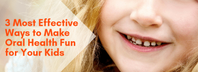 3 Most Effective Ways to Make Oral Health Fun for Your Kids
